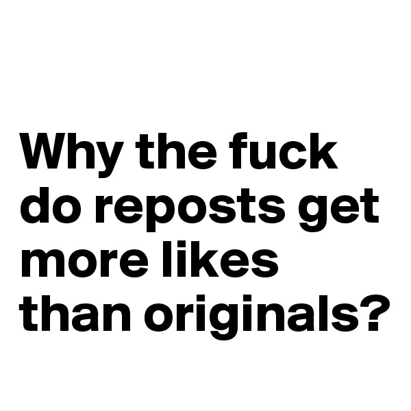 Why the fuck do reposts get more likes than originals?
