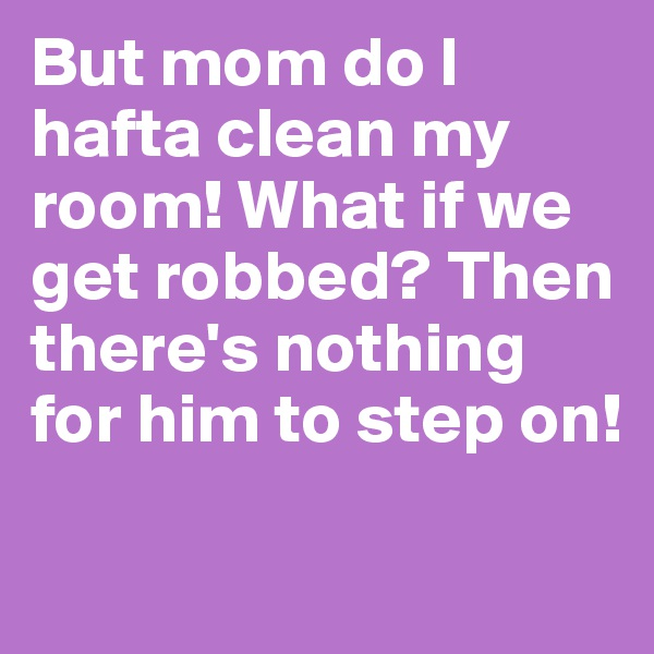 But mom do I hafta clean my room! What if we get robbed? Then there's nothing for him to step on!
