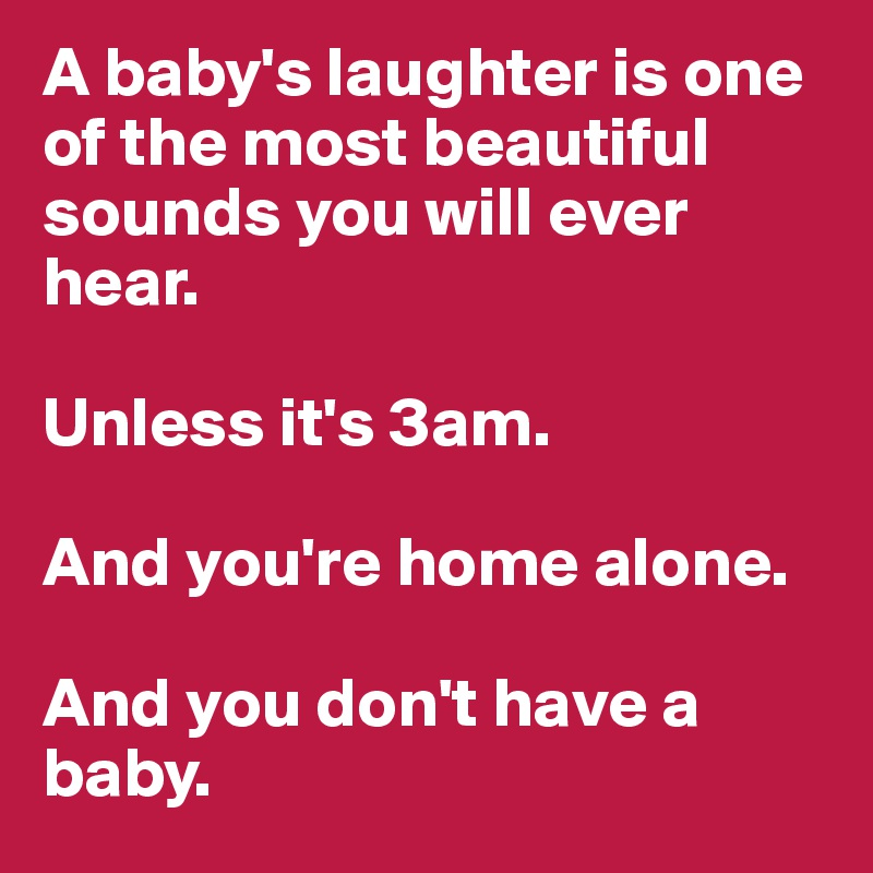 A baby's laughter is one of the most beautiful sounds you will ever hear.  Unless it's 3am.  And you're home alone.  And you don't have a baby.
