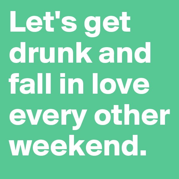 Let's get drunk and fall in love every other weekend.