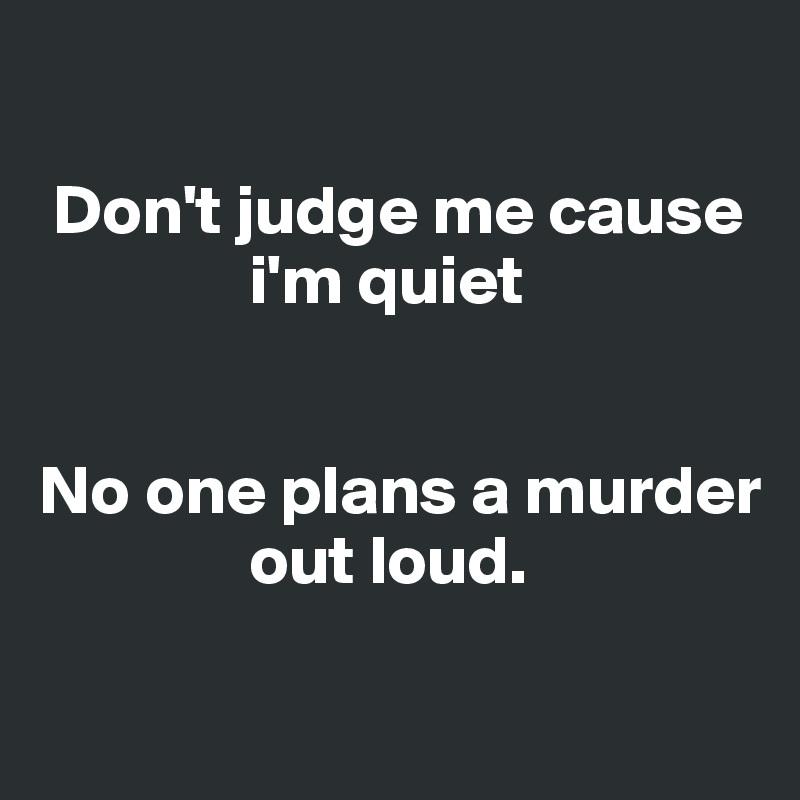 Don't judge me cause                 i'm quiet   No one plans a murder                 out loud.