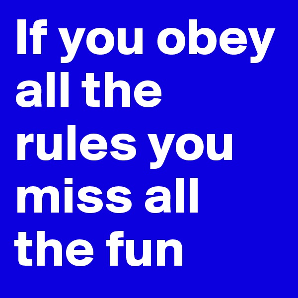 If you obey all the rules you miss all the fun