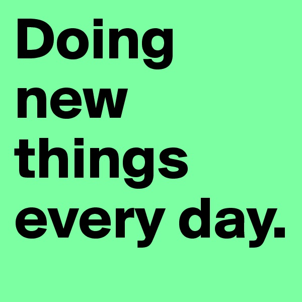 Doing new things every day.