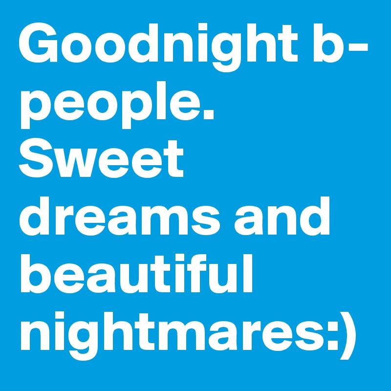 Goodnight b-people. Sweet dreams and beautiful nightmares:)