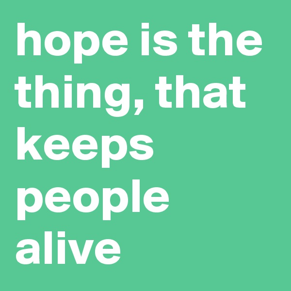 hope is the thing, that keeps people alive