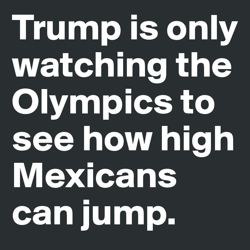 Trump is only watching the Olympics to see how high Mexicans can jump.