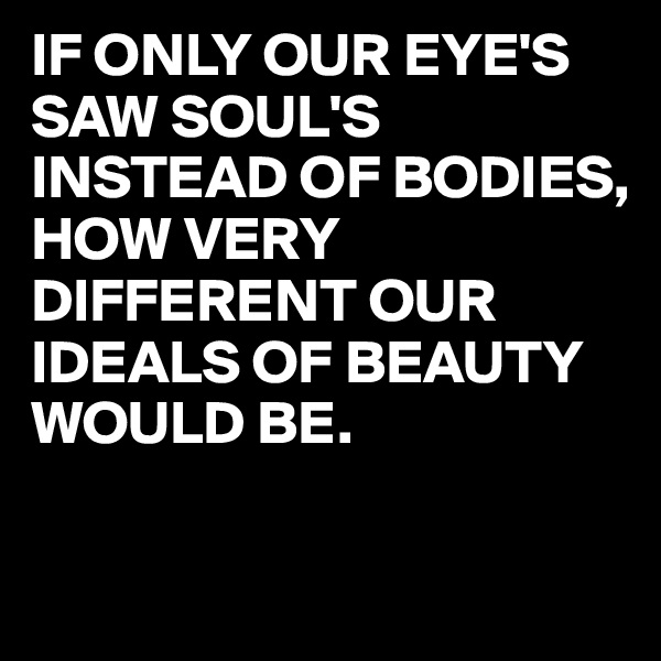 IF ONLY OUR EYE'S SAW SOUL'S INSTEAD OF BODIES, HOW VERY DIFFERENT OUR IDEALS OF BEAUTY WOULD BE.