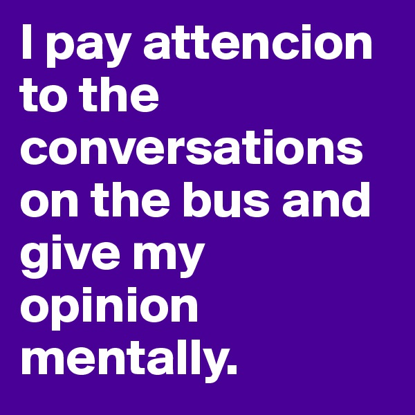 I pay attencion to the conversations on the bus and give my opinion mentally.
