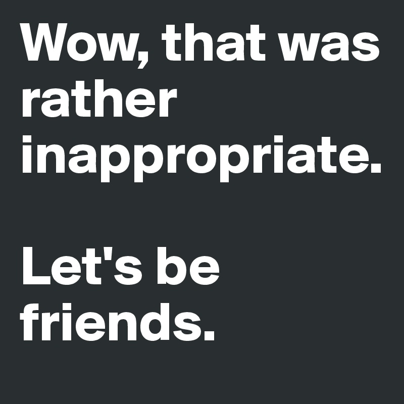 Wow, that was rather inappropriate.   Let's be friends.