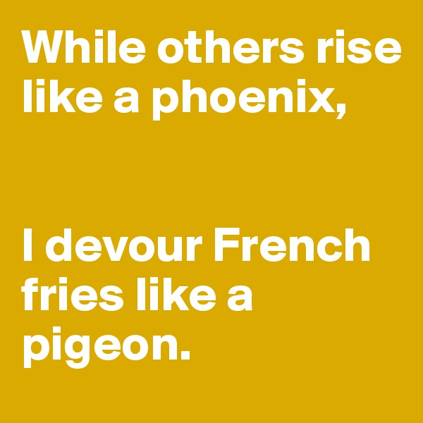 While others rise like a phoenix,    I devour French fries like a pigeon.