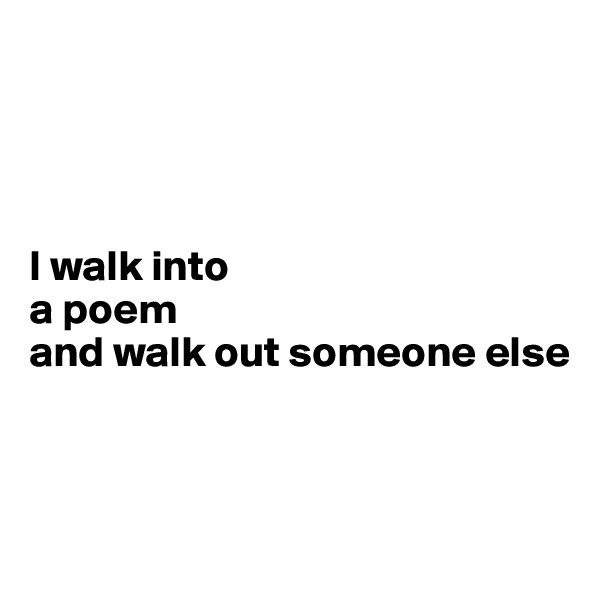 I walk into  a poem and walk out someone else
