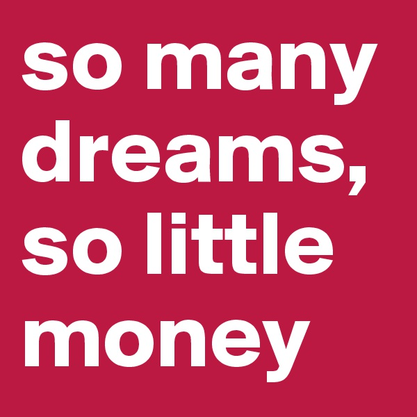so many dreams, so little money