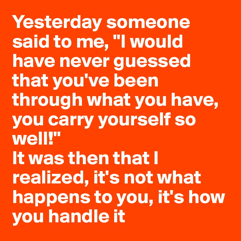 """Yesterday someone said to me, """"I would have never guessed that you've been through what you have, you carry yourself so well!"""" It was then that I realized, it's not what happens to you, it's how you handle it"""