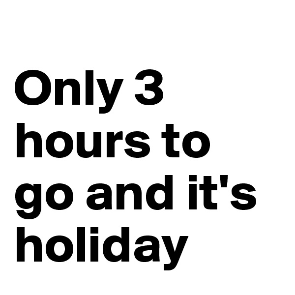 Only 3 hours to go and it's holiday