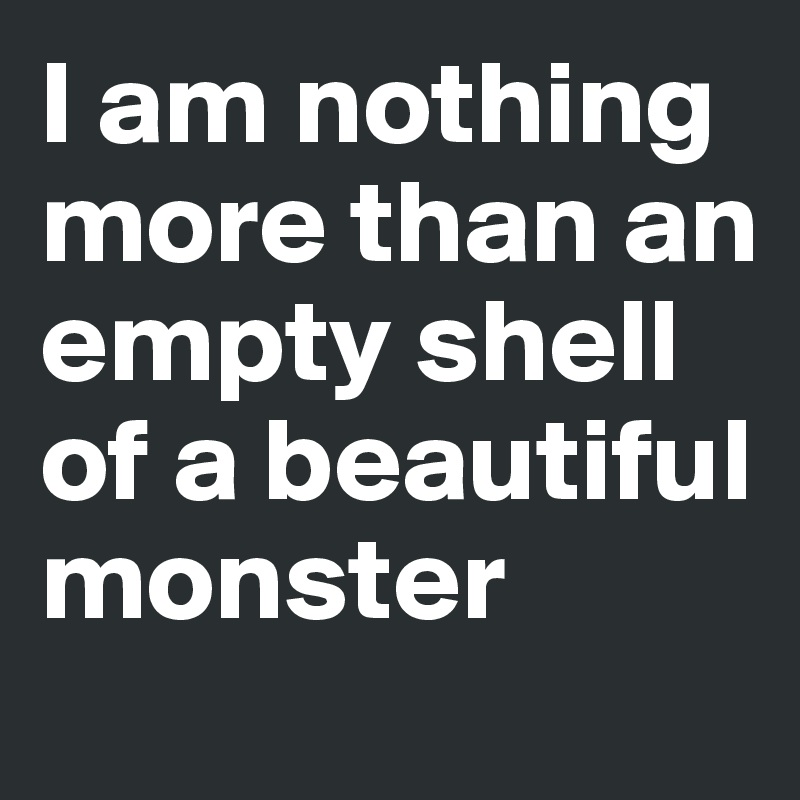 I am nothing more than an empty shell of a beautiful monster
