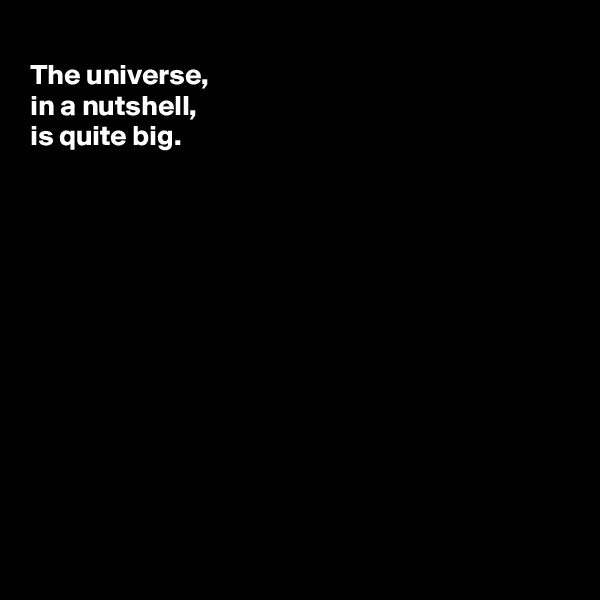 The universe, in a nutshell, is quite big.