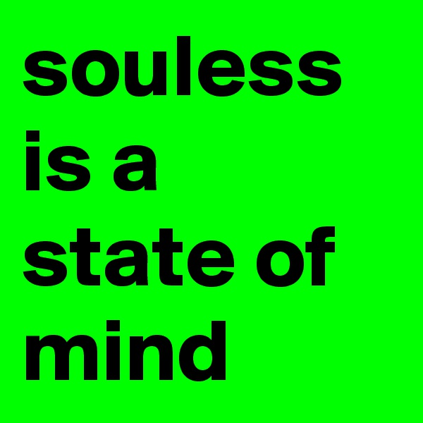 souless is a state of mind