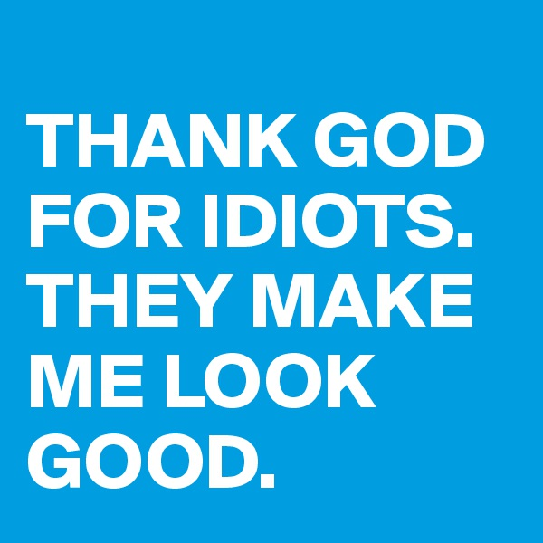 THANK GOD FOR IDIOTS. THEY MAKE ME LOOK GOOD.