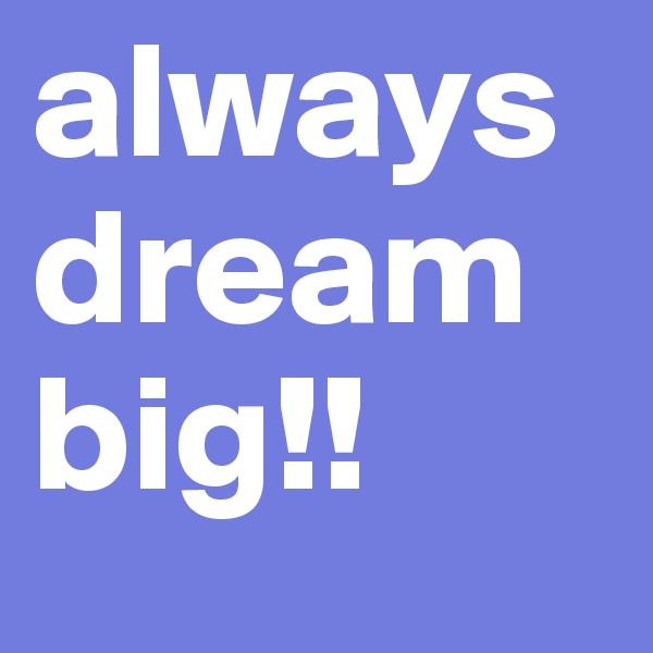 always dream big!!
