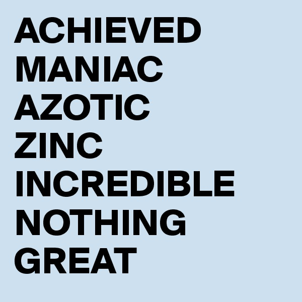 ACHIEVED MANIAC AZOTIC ZINC INCREDIBLE NOTHING GREAT