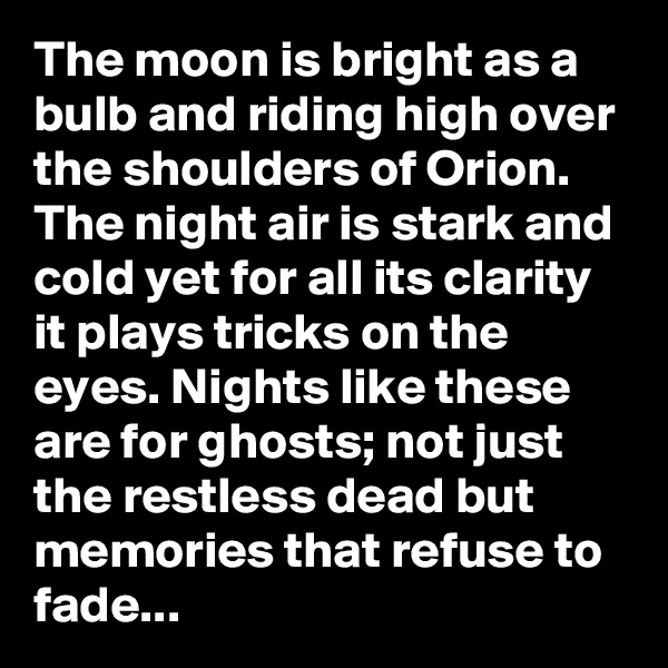 The moon is bright as a bulb and riding high over the shoulders of Orion. The night air is stark and cold yet for all its clarity it plays tricks on the eyes. Nights like these are for ghosts; not just the restless dead but memories that refuse to fade...