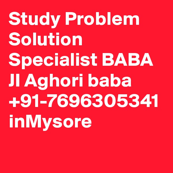 Study Problem Solution Specialist BABA JI Aghori baba +91-7696305341 inMysore