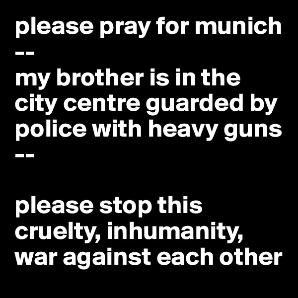 please pray for munich -- my brother is in the city centre guarded by police with heavy guns --  please stop this cruelty, inhumanity, war against each other