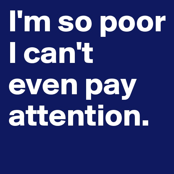 I'm so poor I can't even pay attention.