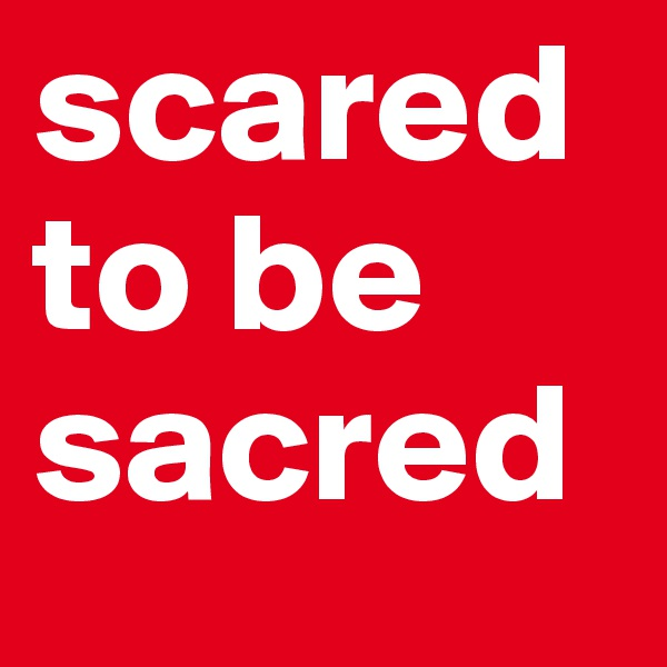scared to be  sacred