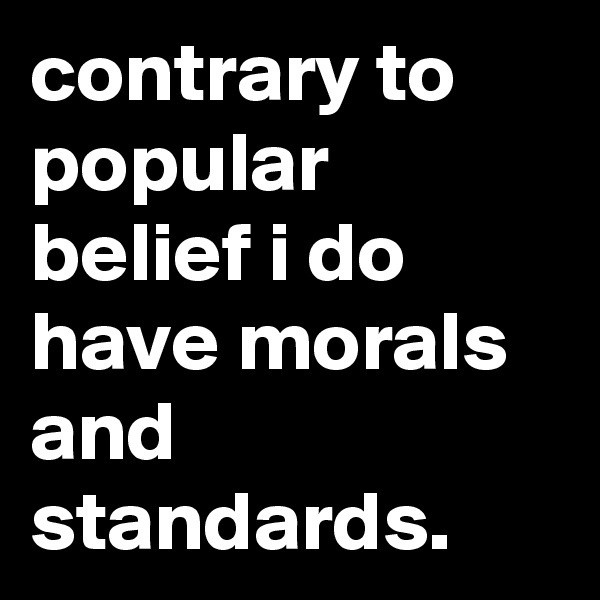 contrary to popular belief i do have morals and standards.