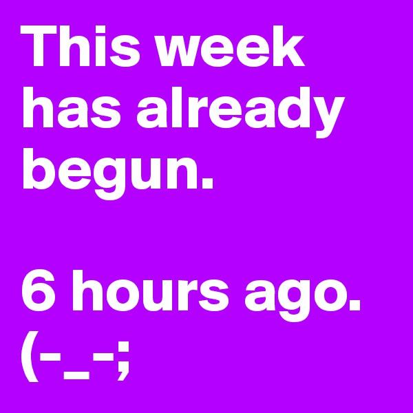 This week has already begun.  6 hours ago. (-_-;