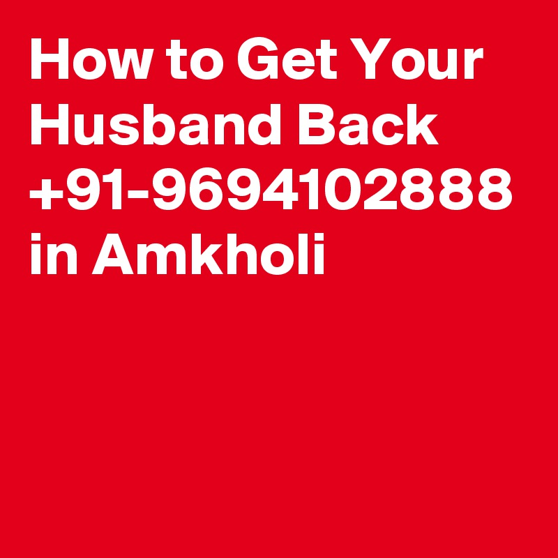 How to Get Your Husband Back  +91-9694102888 in Amkholi