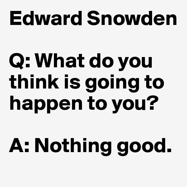 Edward Snowden  Q: What do you think is going to happen to you?  A: Nothing good.