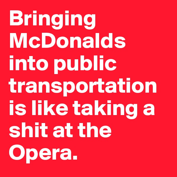 Bringing McDonalds into public transportation is like taking a shit at the Opera.