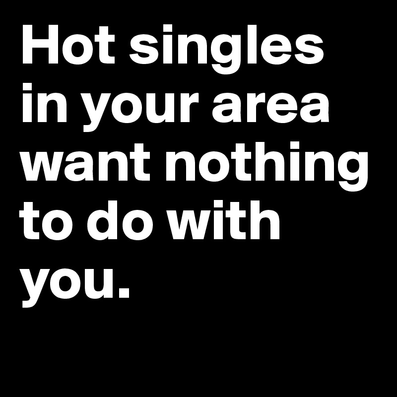 Hot singles in your area want nothing to do with you.