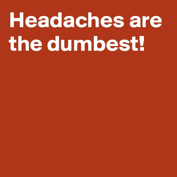 Headaches are the dumbest!