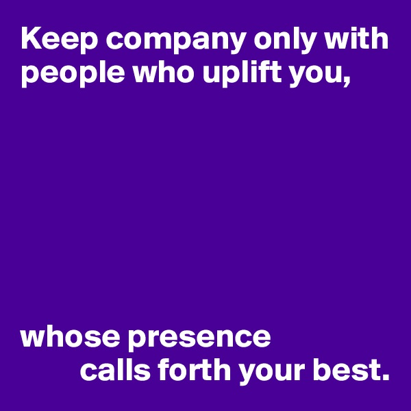 Keep company only with people who uplift you,        whose presence          calls forth your best.