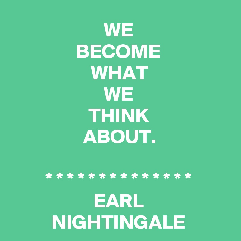 WE BECOME WHAT WE THINK ABOUT.  * * * * * * * * * * * * * * EARL NIGHTINGALE
