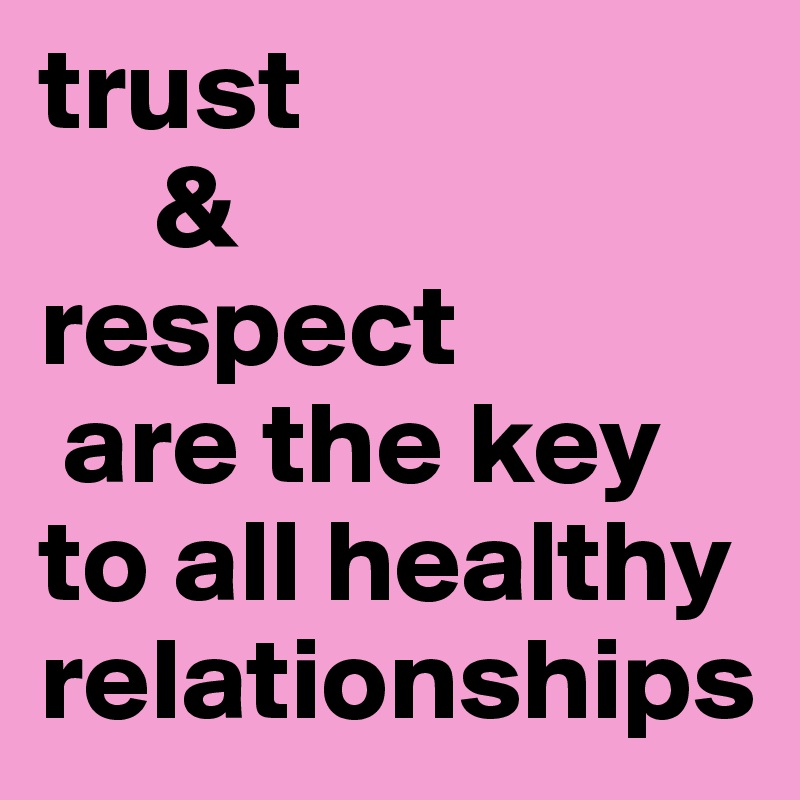 trust amp respect are the key to all healthy relationships