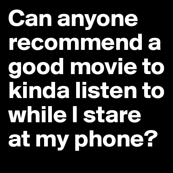 Can anyone recommend a good movie to kinda listen to while I stare at my phone?