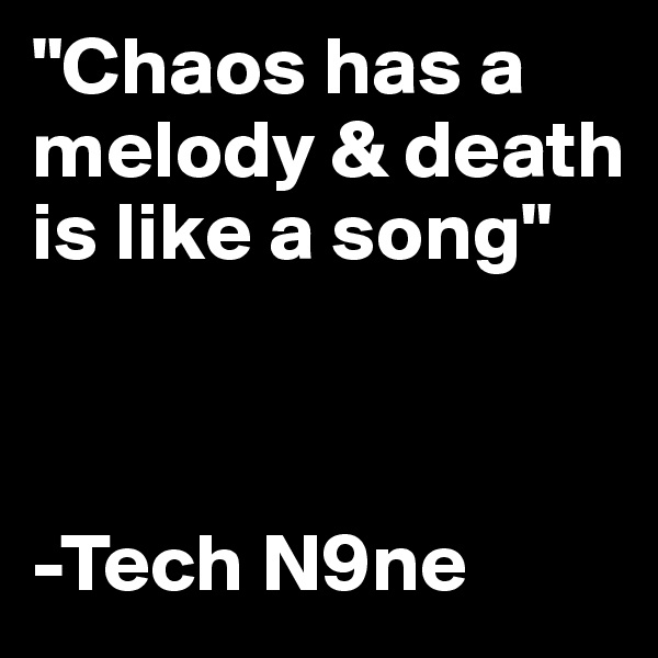"""Chaos has a melody & death is like a song""     -Tech N9ne"