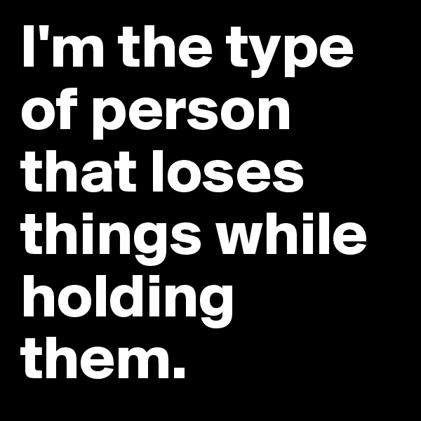 I'm the type of person that loses things while holding them.