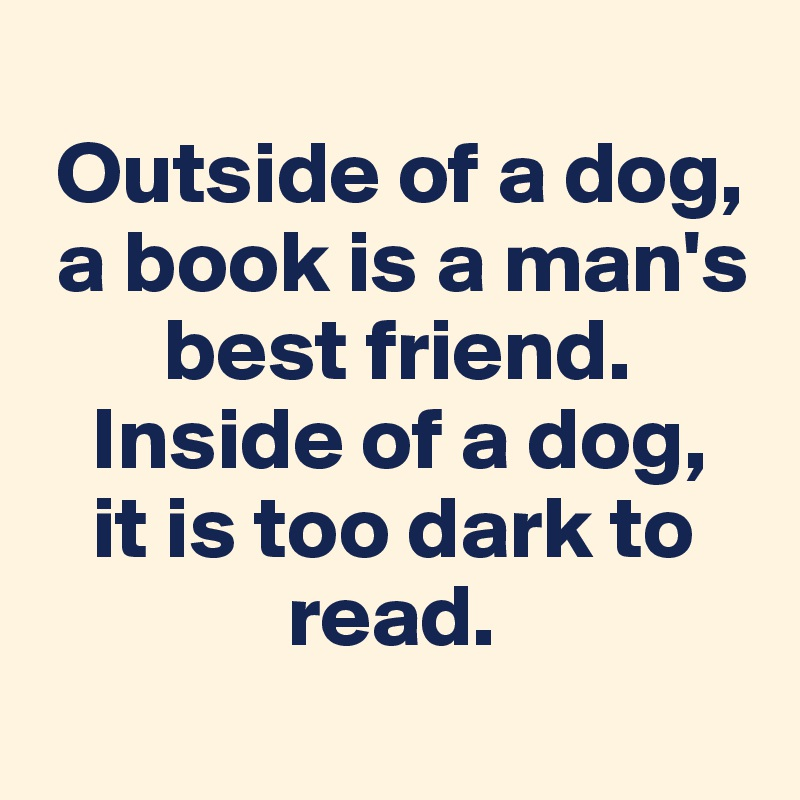 Outside of a dog,   a book is a man's         best friend.     Inside of a dog,     it is too dark to                           read.