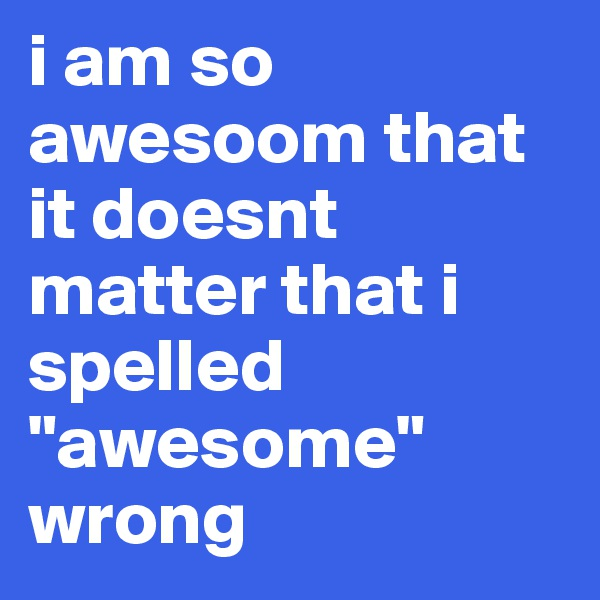 """i am so awesoom that it doesnt matter that i spelled """"awesome"""" wrong"""