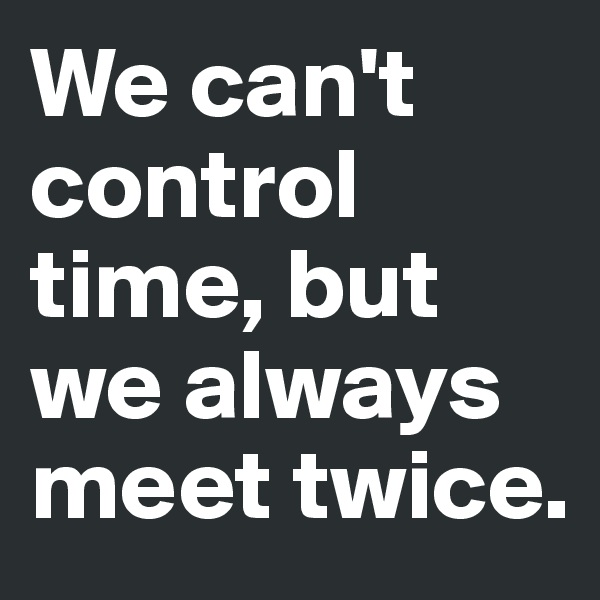 We can't control time, but we always meet twice.