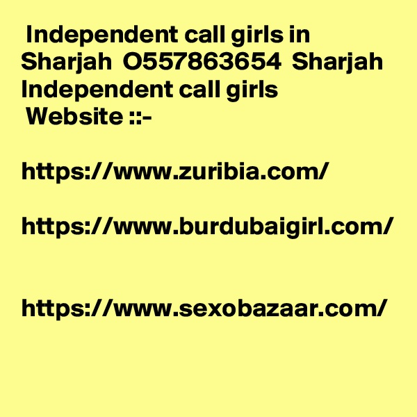 Independent call girls in Sharjah  O557863654  Sharjah Independent call girls  Website ::-   https://www.zuribia.com/  https://www.burdubaigirl.com/   https://www.sexobazaar.com/