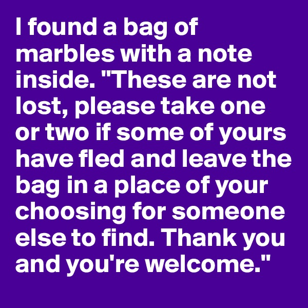 """I found a bag of marbles with a note inside. """"These are not lost, please take one or two if some of yours have fled and leave the bag in a place of your choosing for someone else to find. Thank you and you're welcome."""""""