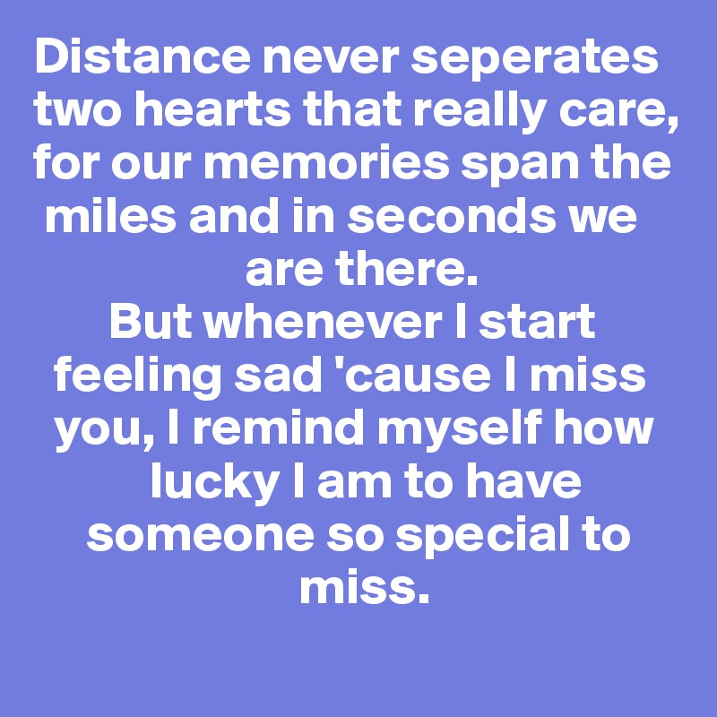 Distance never seperates two hearts that really care, for our memories span the    miles and in seconds we                        are there.         But whenever I start       feeling sad 'cause I miss    you, I remind myself how             lucky I am to have      someone so special to                             miss.