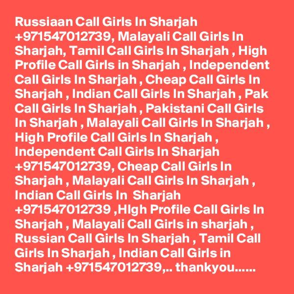 Russiaan Call Girls In Sharjah +971547012739, Malayali Call Girls In Sharjah, Tamil Call Girls In Sharjah , High Profile Call Girls in Sharjah , Independent Call Girls In Sharjah , Cheap Call Girls In Sharjah , Indian Call Girls In Sharjah , Pak Call Girls In Sharjah , Pakistani Call Girls In Sharjah , Malayali Call Girls In Sharjah , High Profile Call Girls In Sharjah , Independent Call Girls In Sharjah +971547012739, Cheap Call Girls In Sharjah , Malayali Call Girls In Sharjah , Indian Call Girls In  Sharjah +971547012739 ,HIgh Profile Call Girls In Sharjah , Malayali Call Girls in sharjah , Russian Call Girls In Sharjah , Tamil Call Girls In Sharjah , Indian Call Girls in Sharjah +971547012739,.. thankyou......