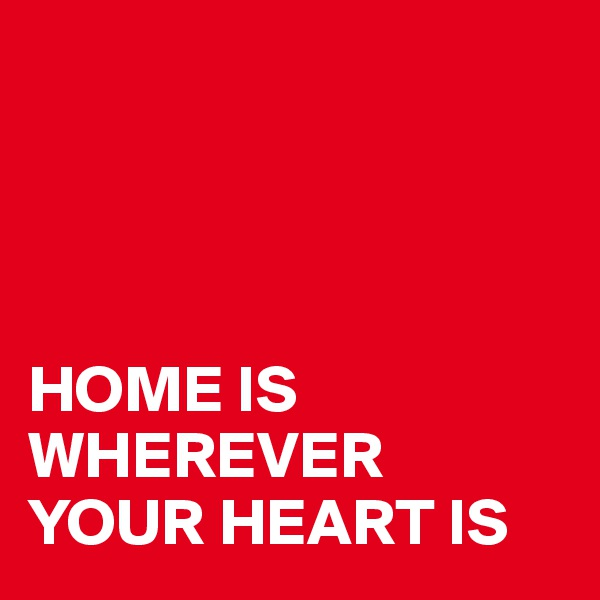 HOME IS WHEREVER YOUR HEART IS